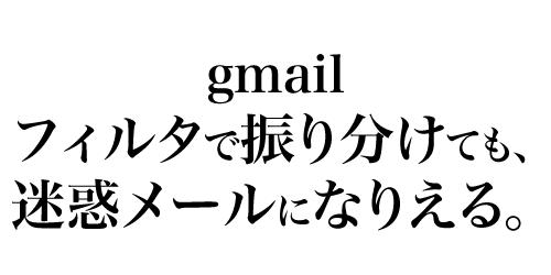 gmailは、フィルタで振り分けしていても、迷惑メール扱いになることがある。