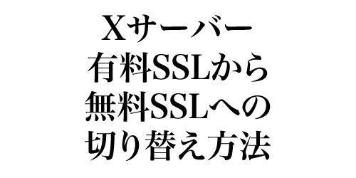Xサーバー 有料SSLから無料SSLプランへの切り替え方法